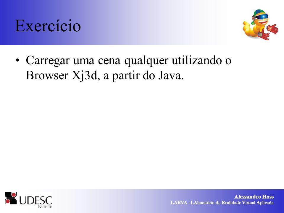Alessandro Hoss LARVA - LAboratório de Realidade Virtual Aplicada Exercício Carregar uma cena qualquer utilizando o Browser Xj3d, a partir do Java.