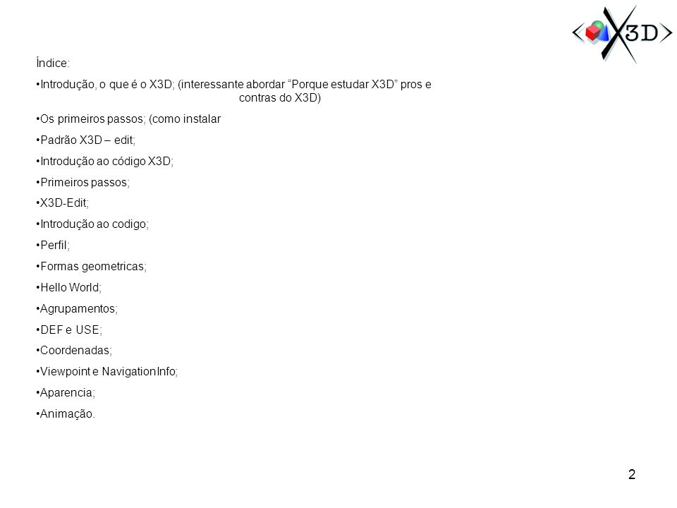 Índice: Introdução, o que é o X3D; (interessante abordar Porque estudar X3D pros e contras do X3D) Os primeiros passos; (como instalar Padrão X3D – ed