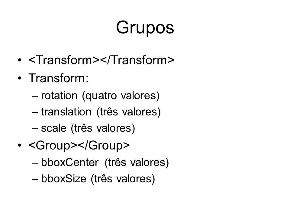 Grupos Transform: –rotation (quatro valores) –translation (três valores) –scale (três valores) –bboxCenter(três valores) –bboxSize (três valores)
