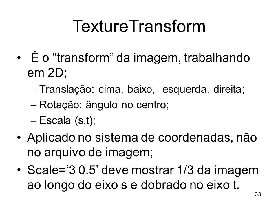 TextureTransform É o transform da imagem, trabalhando em 2D; –Translação: cima, baixo, esquerda, direita; –Rotação: ângulo no centro; –Escala (s,t); A