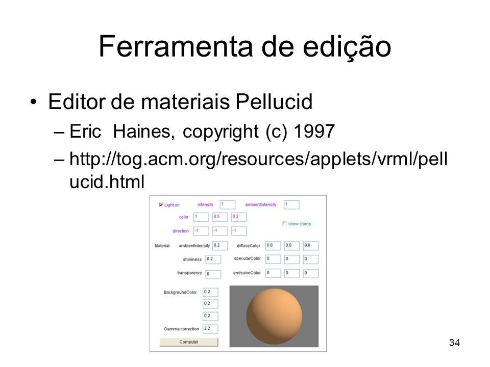 Ferramenta de edição Editor de materiais Pellucid –Eric Haines, copyright (c) 1997 –http://tog.acm.org/resources/applets/vrml/pell ucid.html 34