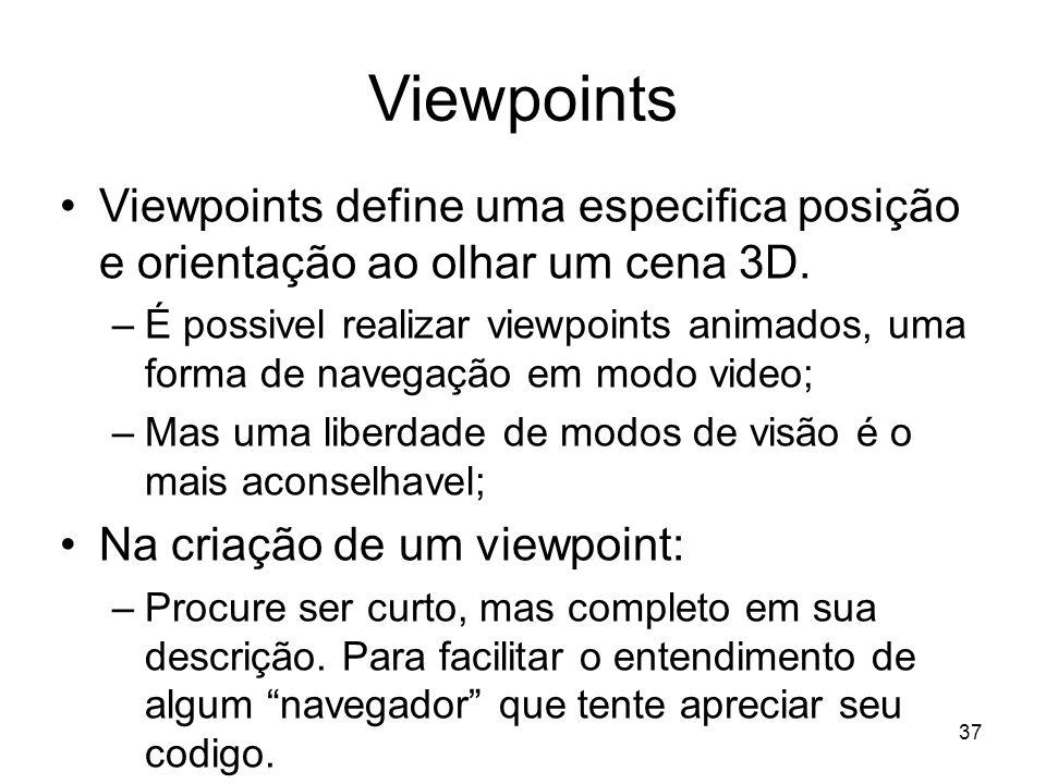 Viewpoints Viewpoints define uma especifica posição e orientação ao olhar um cena 3D. –É possivel realizar viewpoints animados, uma forma de navegação