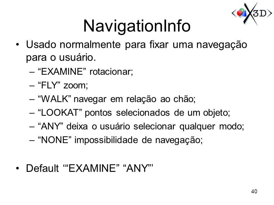 NavigationInfo Usado normalmente para fixar uma navegação para o usuário. –EXAMINE rotacionar; –FLY zoom; –WALK navegar em relação ao chão; –LOOKAT po