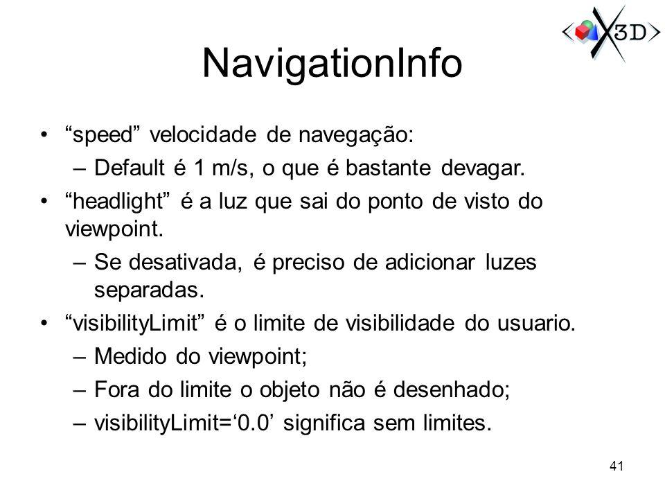 NavigationInfo speed velocidade de navegação: –Default é 1 m/s, o que é bastante devagar. headlight é a luz que sai do ponto de visto do viewpoint. –S