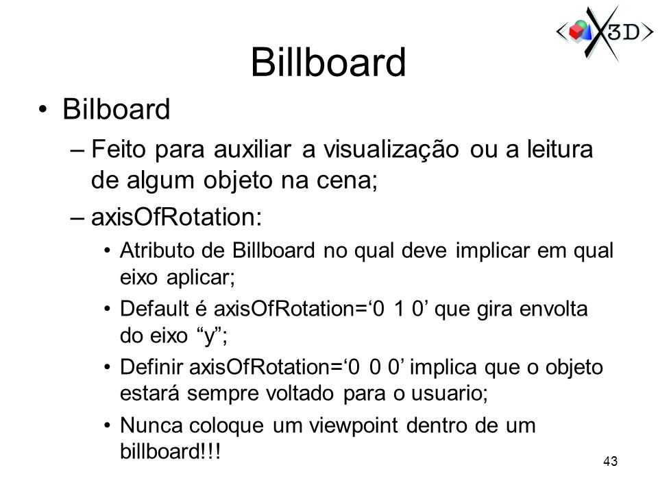 Billboard Bilboard –Feito para auxiliar a visualização ou a leitura de algum objeto na cena; –axisOfRotation: Atributo de Billboard no qual deve impli