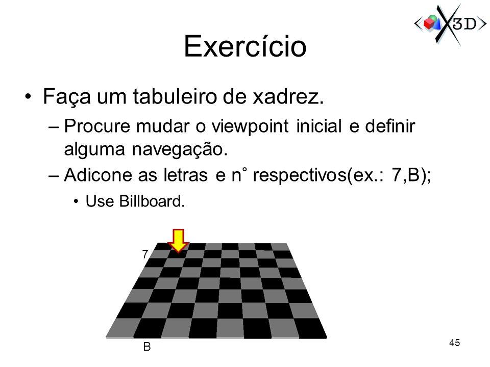Exercício Faça um tabuleiro de xadrez. –Procure mudar o viewpoint inicial e definir alguma navegação. –Adicone as letras e n° respectivos(ex.: 7,B); U