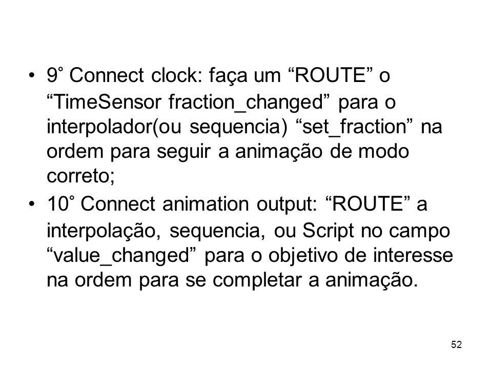 9° Connect clock: faça um ROUTE o TimeSensor fraction_changed para o interpolador(ou sequencia) set_fraction na ordem para seguir a animação de modo c