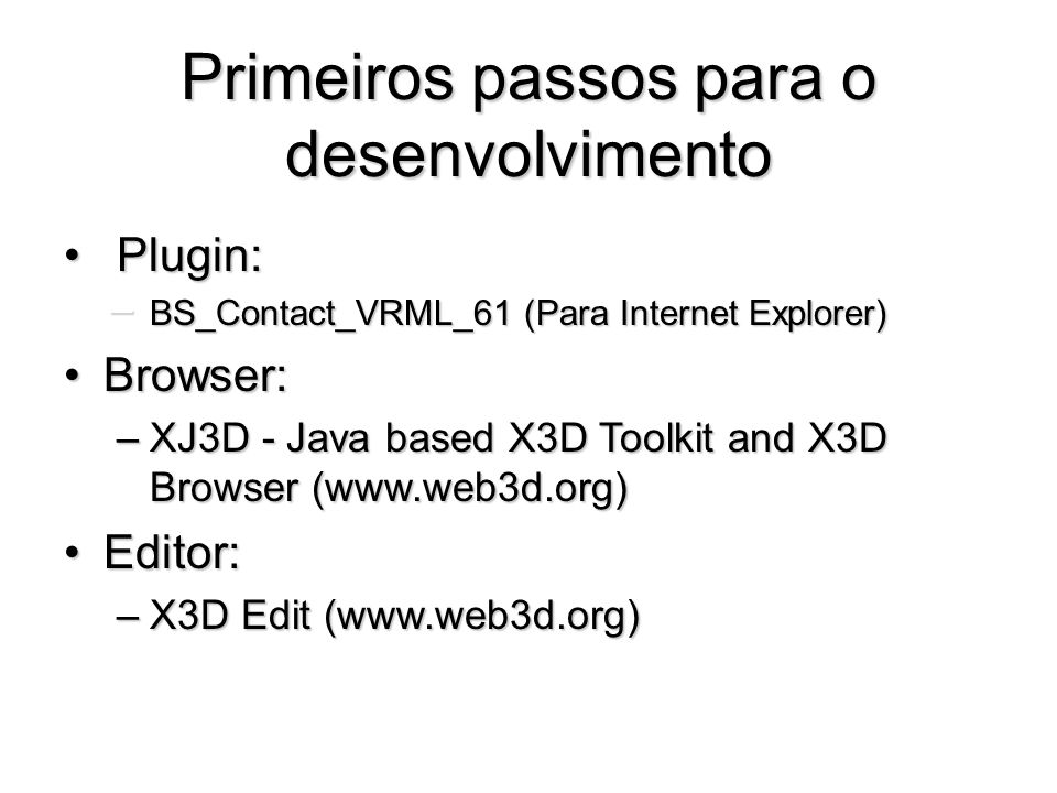 Primeiros passos para o desenvolvimento Plugin: Plugin: – BS_Contact_VRML_61 (Para Internet Explorer) Browser:Browser: –XJ3D - Java based X3D Toolkit and X3D Browser (www.web3d.org) Editor:Editor: –X3D Edit (www.web3d.org)