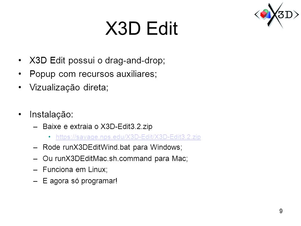 X3D Edit X3D Edit possui o drag-and-drop; Popup com recursos auxiliares; Vizualização direta; Instalação: –Baixe e extraia o X3D-Edit3.2.zip https://savage.nps.edu/X3D-Edit/X3D-Edit3.2.zip –Rode runX3DEditWind.bat para Windows; –Ou runX3DEditMac.sh.command para Mac; –Funciona em Linux; –E agora só programar.