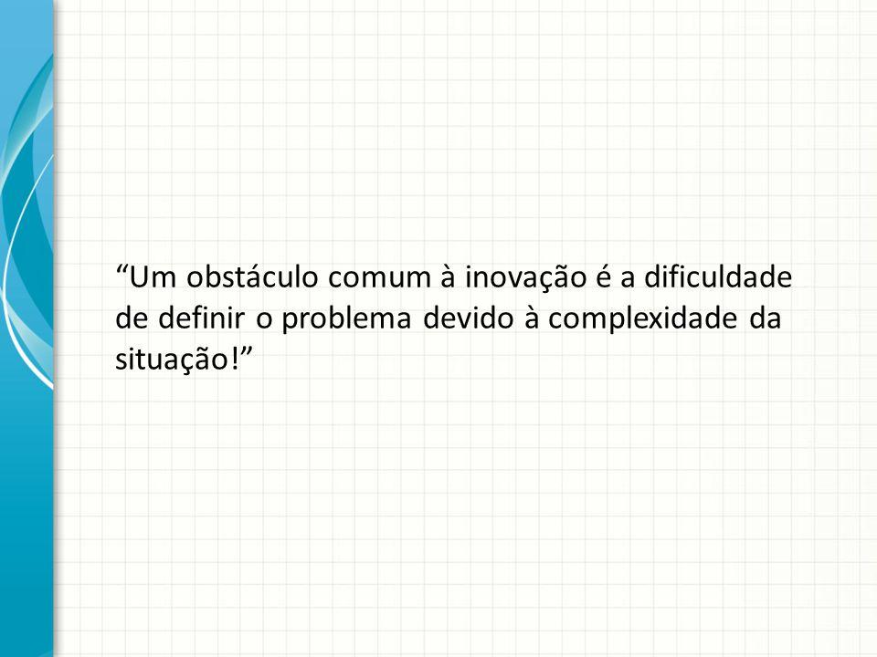 Um obstáculo comum à inovação é a dificuldade de definir o problema devido à complexidade da situação!