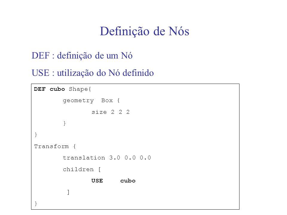 Definição de Nós DEF : definição de um Nó USE : utilização do Nó definido DEF cubo Shape{ geometry Box { size 2 2 2 } Transform { translation 3.0 0.0 0.0 children [ USEcubo ] }