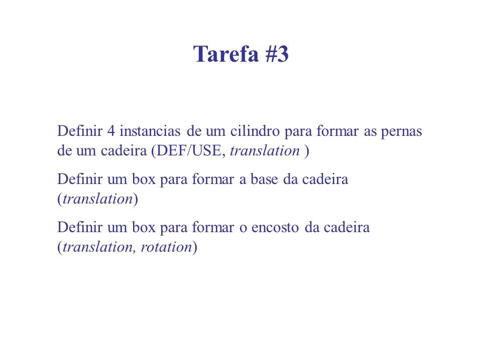 Tarefa #3 Definir 4 instancias de um cilindro para formar as pernas de um cadeira (DEF/USE, translation ) Definir um box para formar a base da cadeira (translation) Definir um box para formar o encosto da cadeira (translation, rotation)