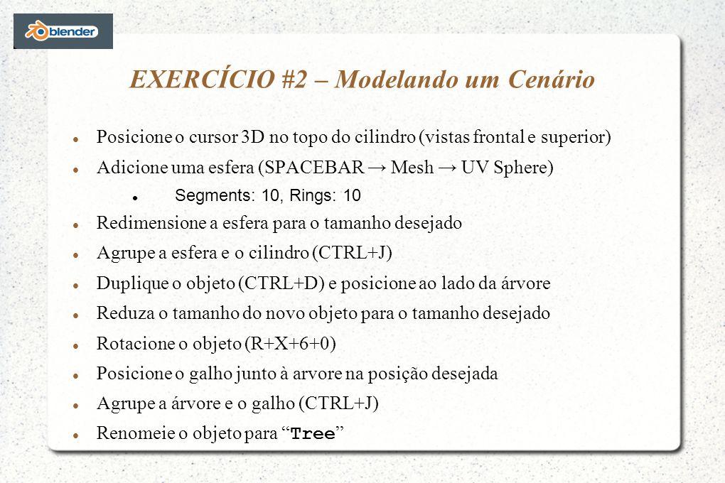 EXERCÍCIO #2 – Modelando um Cenário Posicione o cursor 3D no topo do cilindro (vistas frontal e superior) Adicione uma esfera (SPACEBAR Mesh UV Sphere) Segments: 10, Rings: 10 Redimensione a esfera para o tamanho desejado Agrupe a esfera e o cilindro (CTRL+J) Duplique o objeto (CTRL+D) e posicione ao lado da árvore Reduza o tamanho do novo objeto para o tamanho desejado Rotacione o objeto (R+X+6+0) Posicione o galho junto à arvore na posição desejada Agrupe a árvore e o galho (CTRL+J) Renomeie o objeto para Tree