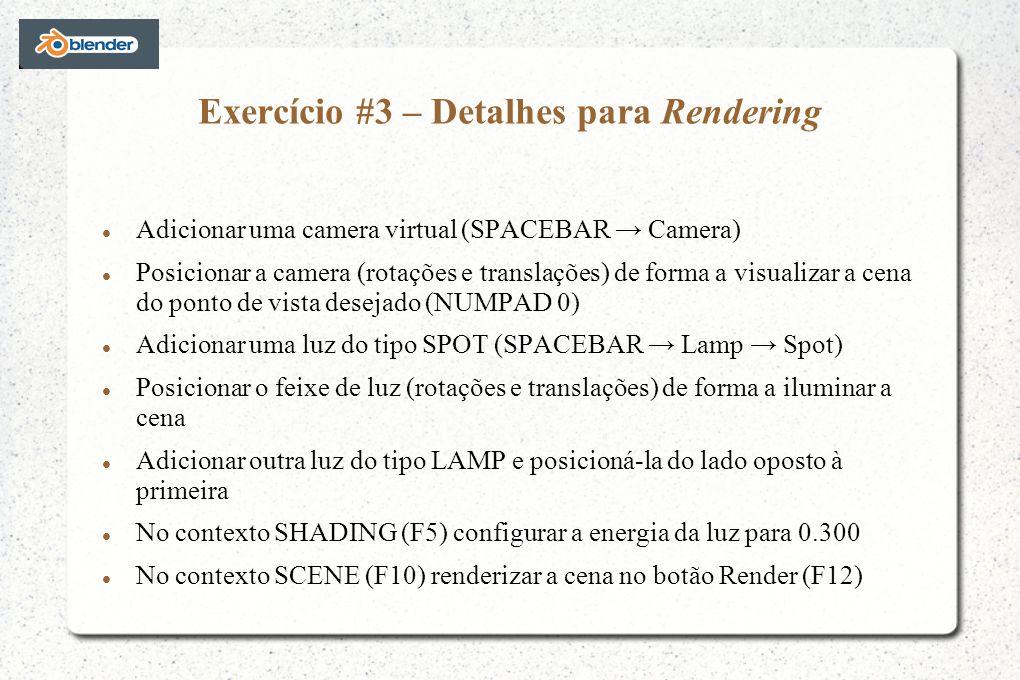 Exercício #3 – Detalhes para Rendering Adicionar uma camera virtual (SPACEBAR Camera) Posicionar a camera (rotações e translações) de forma a visualizar a cena do ponto de vista desejado (NUMPAD 0) Adicionar uma luz do tipo SPOT (SPACEBAR Lamp Spot) Posicionar o feixe de luz (rotações e translações) de forma a iluminar a cena Adicionar outra luz do tipo LAMP e posicioná-la do lado oposto à primeira No contexto SHADING (F5) configurar a energia da luz para 0.300 No contexto SCENE (F10) renderizar a cena no botão Render (F12)