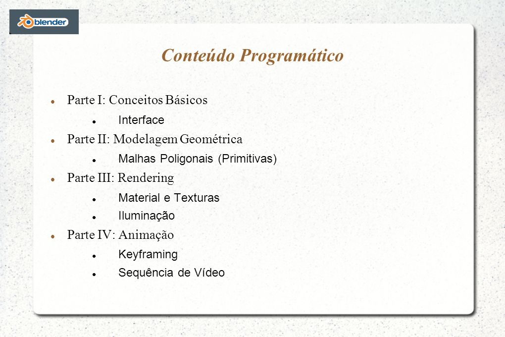 Conteúdo Programático Parte I: Conceitos Básicos Interface Parte II: Modelagem Geométrica Malhas Poligonais (Primitivas) Parte III: Rendering Material e Texturas Iluminação Parte IV: Animação Keyframing Sequência de Vídeo