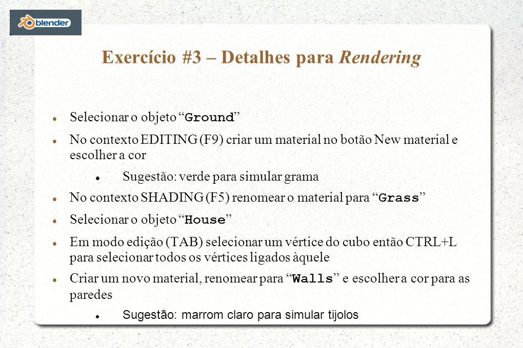 Exercício #3 – Detalhes para Rendering Selecionar o objeto Ground No contexto EDITING (F9) criar um material no botão New material e escolher a cor Sugestão: verde para simular grama No contexto SHADING (F5) renomear o material para Grass Selecionar o objeto House Em modo edição (TAB) selecionar um vértice do cubo então CTRL+L para selecionar todos os vértices ligados àquele Criar um novo material, renomear para Walls e escolher a cor para as paredes Sugestão: marrom claro para simular tijolos