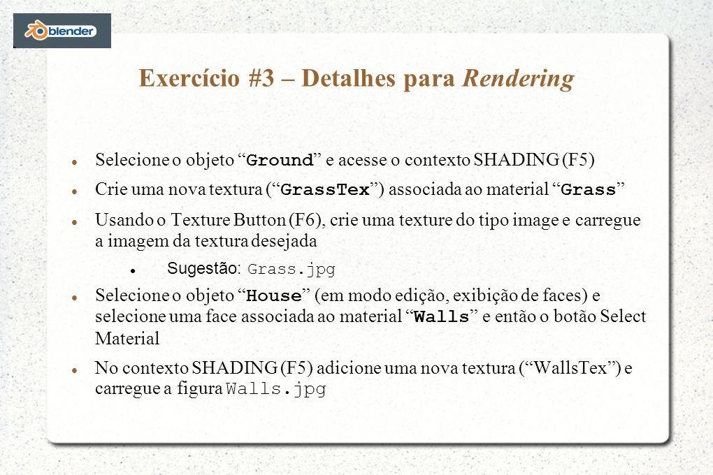 Exercício #3 – Detalhes para Rendering Selecione o objeto Ground e acesse o contexto SHADING (F5) Crie uma nova textura ( GrassTex ) associada ao material Grass Usando o Texture Button (F6), crie uma texture do tipo image e carregue a imagem da textura desejada Sugestão: Grass.jpg Selecione o objeto House (em modo edição, exibição de faces) e selecione uma face associada ao material Walls e então o botão Select Material No contexto SHADING (F5) adicione uma nova textura (WallsTex) e carregue a figura Walls.jpg