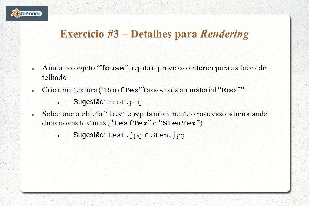Exercício #3 – Detalhes para Rendering Ainda no objeto House, repita o processo anterior para as faces do telhado Crie uma textura ( RoofTex ) associada ao material Roof Sugestão: roof.png Selecione o objeto Tree e repita novamente o processo adicionando duas novas texturas ( LeafTex e StemTex ) Sugestão: Leaf.jpg e Stem.jpg