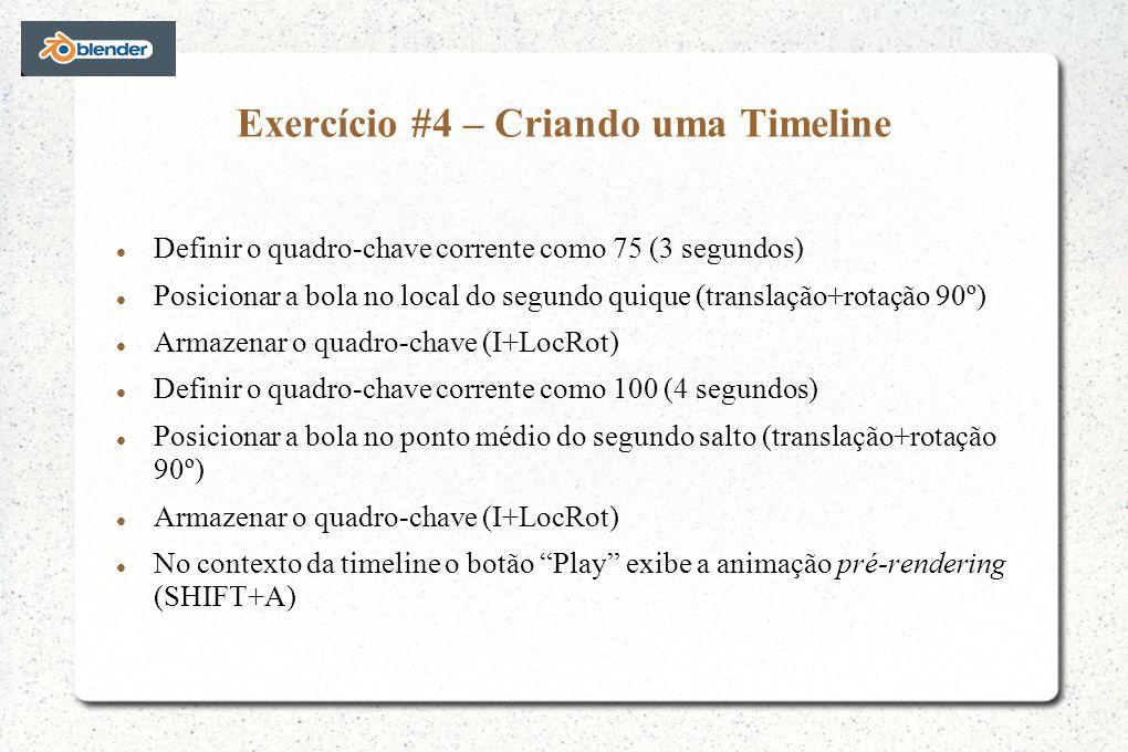 Exercício #4 – Criando uma Timeline Definir o quadro-chave corrente como 75 (3 segundos) Posicionar a bola no local do segundo quique (translação+rotação 90º) Armazenar o quadro-chave (I+LocRot) Definir o quadro-chave corrente como 100 (4 segundos) Posicionar a bola no ponto médio do segundo salto (translação+rotação 90º) Armazenar o quadro-chave (I+LocRot) No contexto da timeline o botão Play exibe a animação pré-rendering (SHIFT+A)