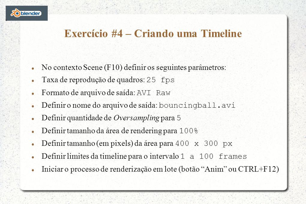 Exercício #4 – Criando uma Timeline No contexto Scene (F10) definir os seguintes parâmetros: Taxa de reprodução de quadros: 25 fps Formato de arquivo de saída: AVI Raw Definir o nome do arquivo de saída: bouncingball.avi Definir quantidade de Oversampling para 5 Definir tamanho da área de rendering para 100% Definir tamanho (em pixels) da área para 400 x 300 px Definir limites da timeline para o intervalo 1 a 100 frames Iniciar o processo de renderização em lote (botão Anim ou CTRL+F12)