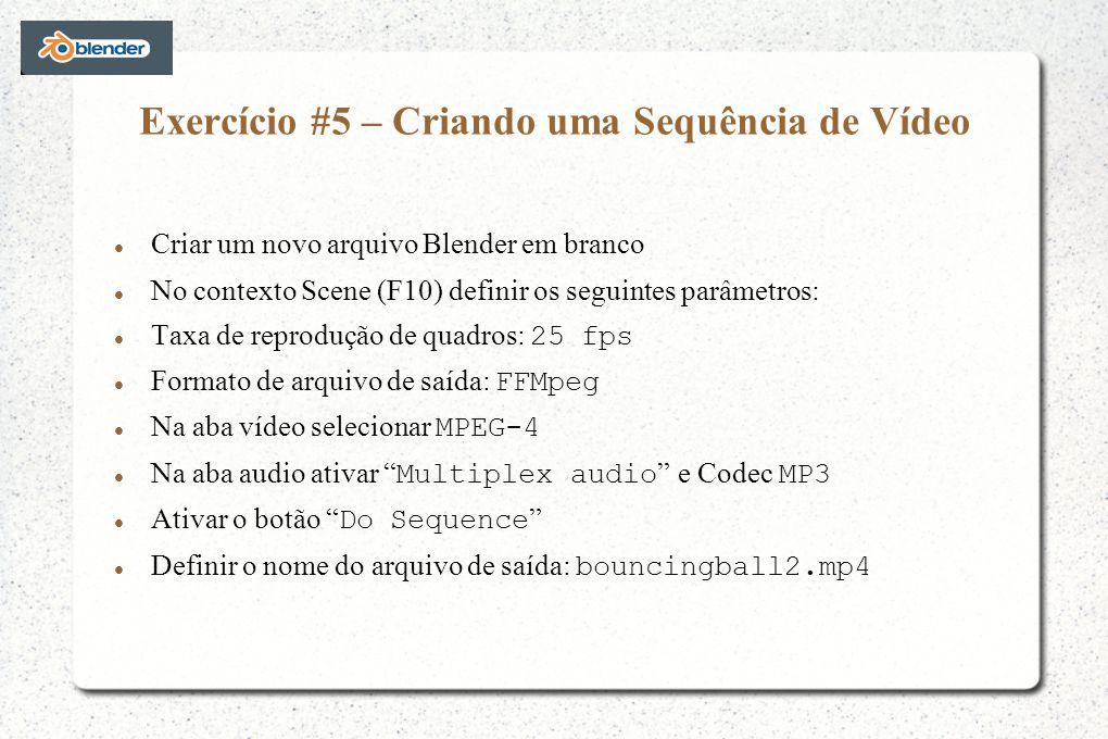 Exercício #5 – Criando uma Sequência de Vídeo Criar um novo arquivo Blender em branco No contexto Scene (F10) definir os seguintes parâmetros: Taxa de