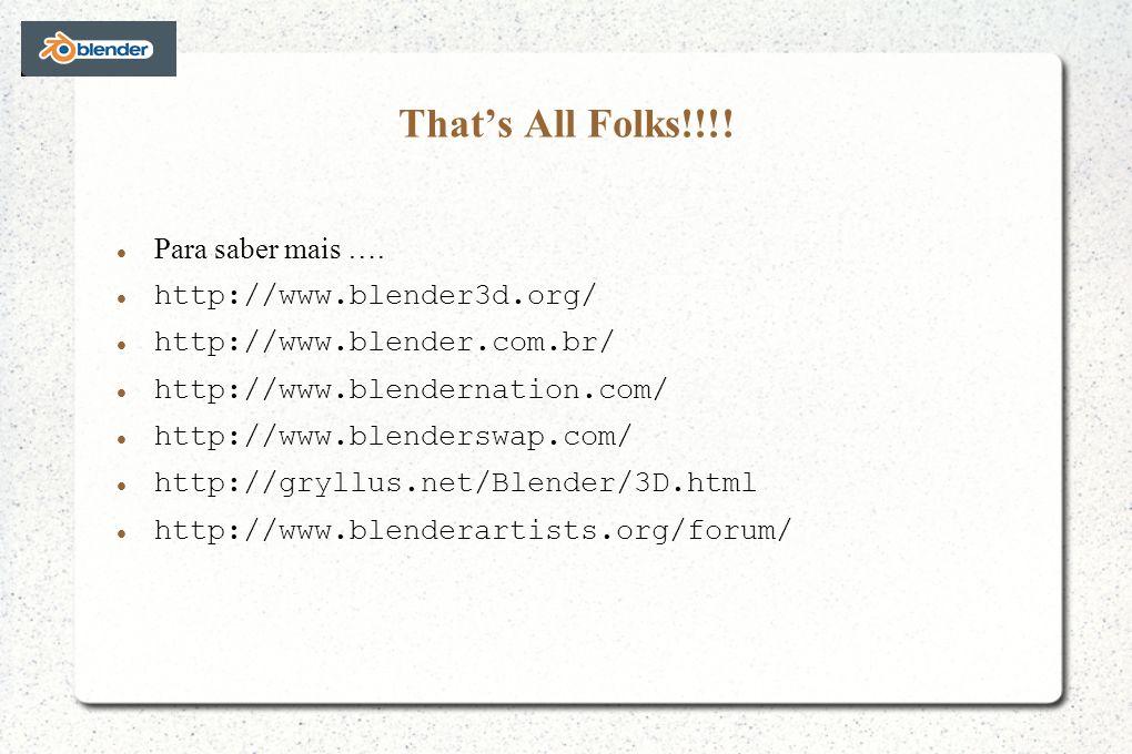 Thats All Folks!!!! Para saber mais …. http://www.blender3d.org/ http://www.blender.com.br/ http://www.blendernation.com/ http://www.blenderswap.com/