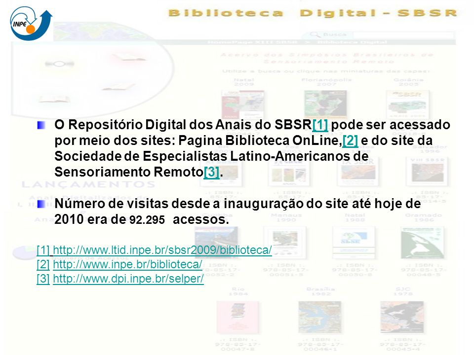 O Repositório Digital dos Anais do SBSR[1] pode ser acessado por meio dos sites: Pagina Biblioteca OnLine,[2] e do site da Sociedade de Especialistas Latino-Americanos de Sensoriamento Remoto[3].[1][2][3] Número de visitas desde a inauguração do site até hoje de 2010 era de 92.295 acessos.