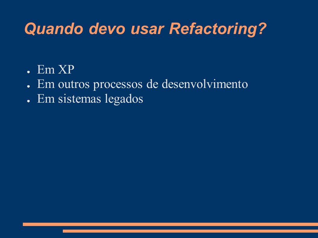 Quando devo usar Refactoring? Em XP Em outros processos de desenvolvimento Em sistemas legados