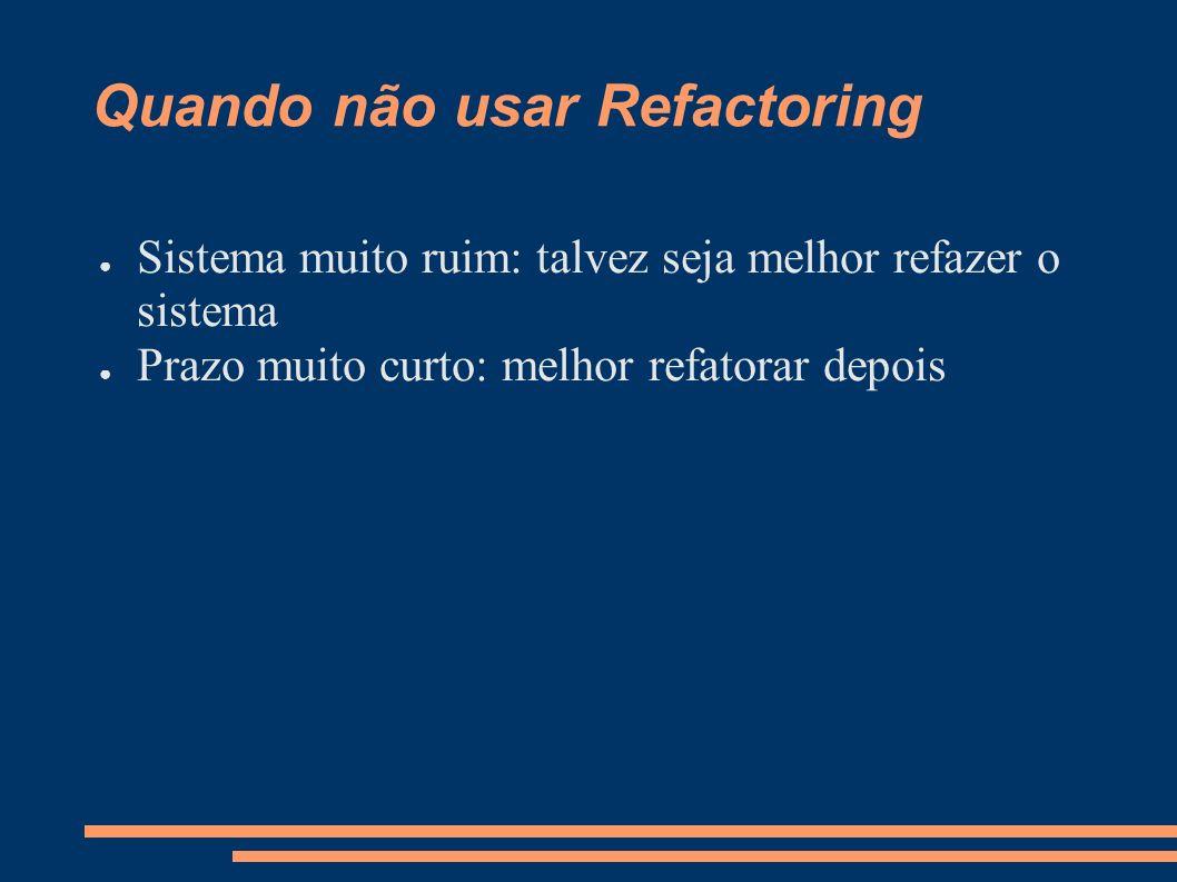 Quando não usar Refactoring Sistema muito ruim: talvez seja melhor refazer o sistema Prazo muito curto: melhor refatorar depois