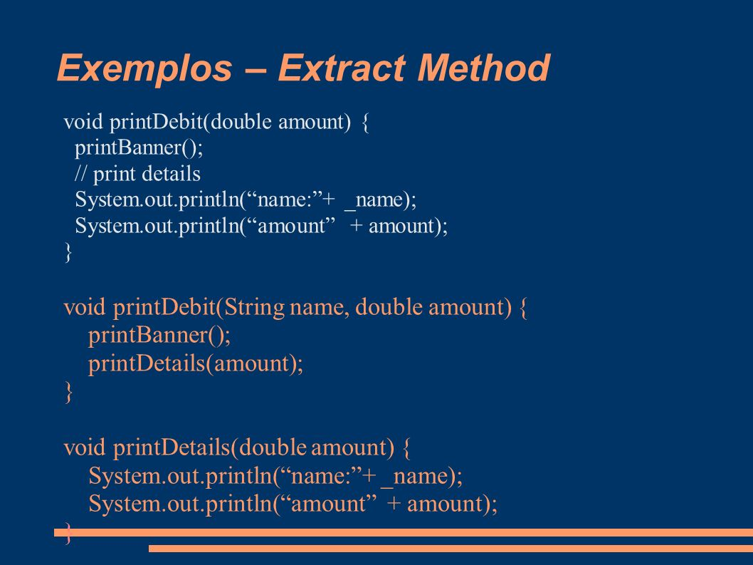 Exemplos – Extract Method void printDebit(double amount) { printBanner(); // print details System.out.println(name:+ _name); System.out.println(amount + amount); } void printDebit(String name, double amount) { printBanner(); printDetails(amount); } void printDetails(double amount) { System.out.println(name:+ _name); System.out.println(amount + amount); }