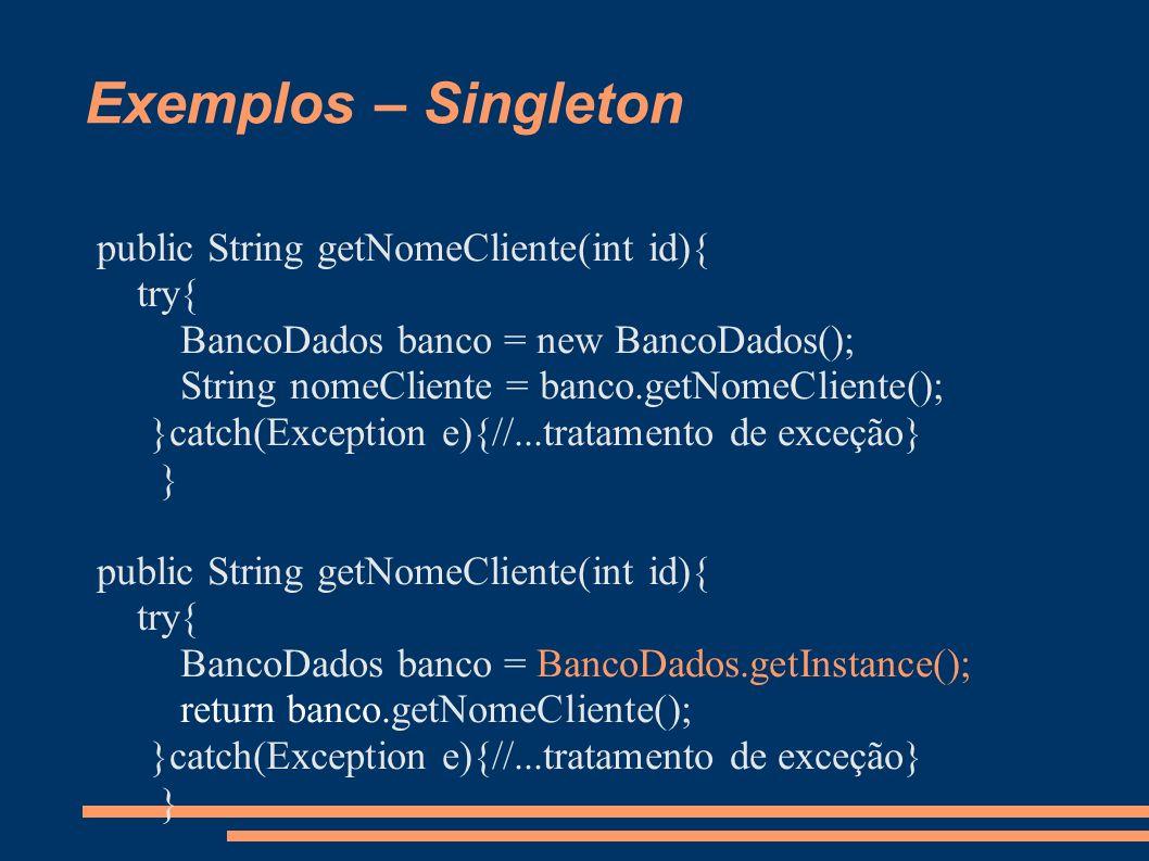 Exemplos – Singleton public String getNomeCliente(int id){ try{ BancoDados banco = new BancoDados(); String nomeCliente = banco.getNomeCliente(); }catch(Exception e){//...tratamento de exceção} } public String getNomeCliente(int id){ try{ BancoDados banco = BancoDados.getInstance(); return banco.getNomeCliente(); }catch(Exception e){//...tratamento de exceção} }