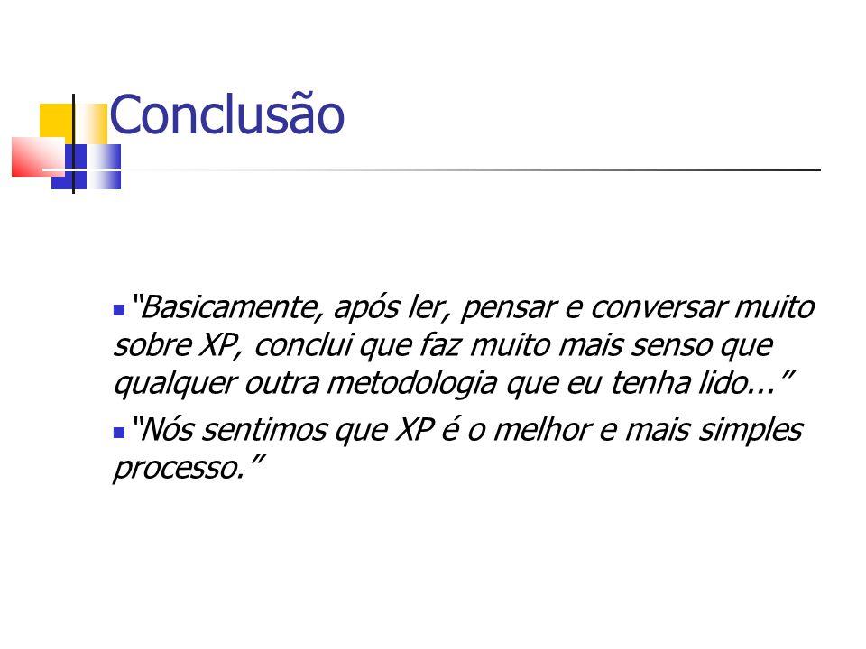 Conclusão Basicamente, após ler, pensar e conversar muito sobre XP, conclui que faz muito mais senso que qualquer outra metodologia que eu tenha lido...
