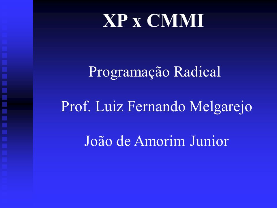 XP x CMMI Programação Radical Prof. Luiz Fernando Melgarejo João de Amorim Junior