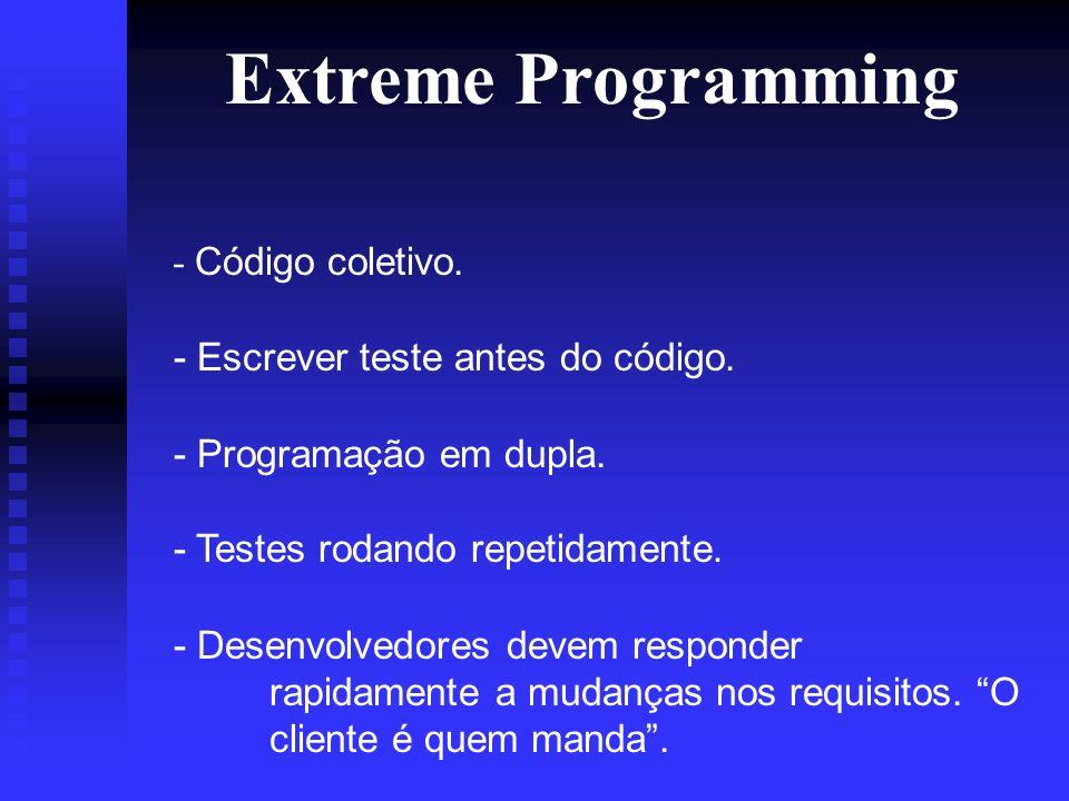 Extreme Programming - Código coletivo. - Escrever teste antes do código.