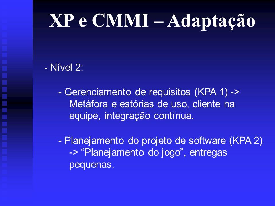 XP e CMMI – Adaptação - Nível 2: - Gerenciamento de requisitos (KPA 1) -> Metáfora e estórias de uso, cliente na equipe, integração contínua.