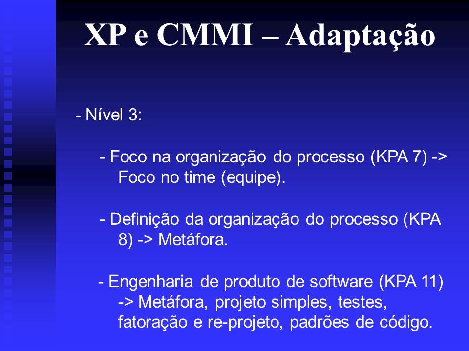 XP e CMMI – Adaptação - Nível 3: - Foco na organização do processo (KPA 7) -> Foco no time (equipe).