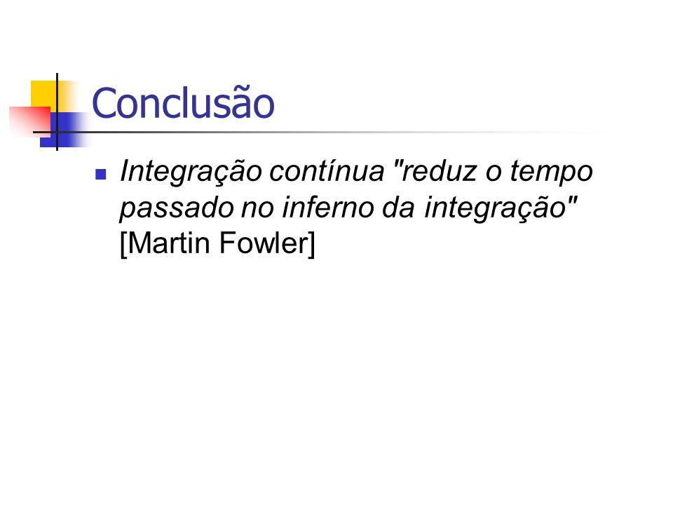 Conclusão Integração contínua reduz o tempo passado no inferno da integração [Martin Fowler]