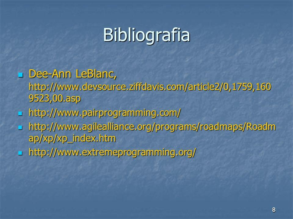 8 Bibliografia Dee-Ann LeBlanc, http://www.devsource.ziffdavis.com/article2/0,1759,160 9523,00.asp Dee-Ann LeBlanc, http://www.devsource.ziffdavis.com/article2/0,1759,160 9523,00.asp http://www.pairprogramming.com/ http://www.pairprogramming.com/ http://www.agilealliance.org/programs/roadmaps/Roadm ap/xp/xp_index.htm http://www.agilealliance.org/programs/roadmaps/Roadm ap/xp/xp_index.htm http://www.extremeprogramming.org/ http://www.extremeprogramming.org/