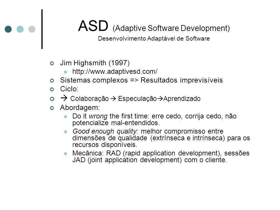 Jim Highsmith (1997) http://www.adaptivesd.com/ Sistemas complexos => Resultados imprevisíveis Ciclo: Colaboração Especulação Aprendizado Abordagem: D