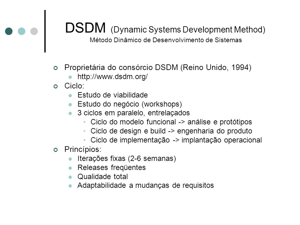 DSDM Progenitor do XP Framework para desenvolvimento rápido de aplicações (RAD) Fixa tempo e recursos ajustando a quantia de funcionalidades Pequenas equipes Suporta mudanças nos requisitos durante o ciclo de vida
