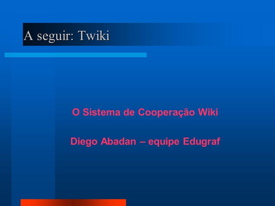 A seguir: Twiki O Sistema de Cooperação Wiki Diego Abadan – equipe Edugraf