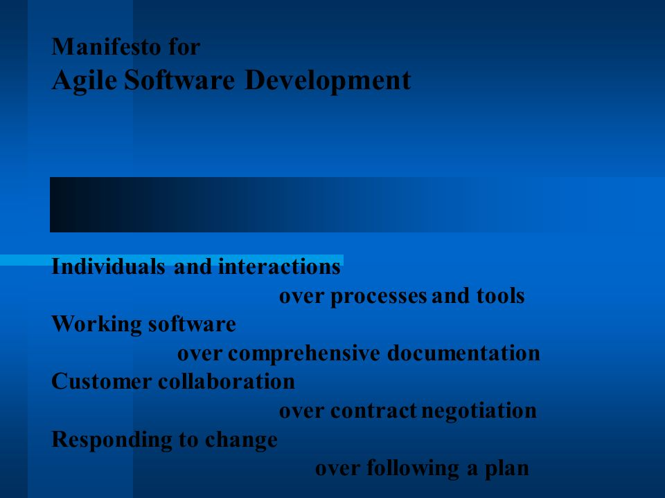 Manifesto for Agile Software Development Individuals and interactions over processes and tools Working software over comprehensive documentation Customer collaboration over contract negotiation Responding to change over following a plan