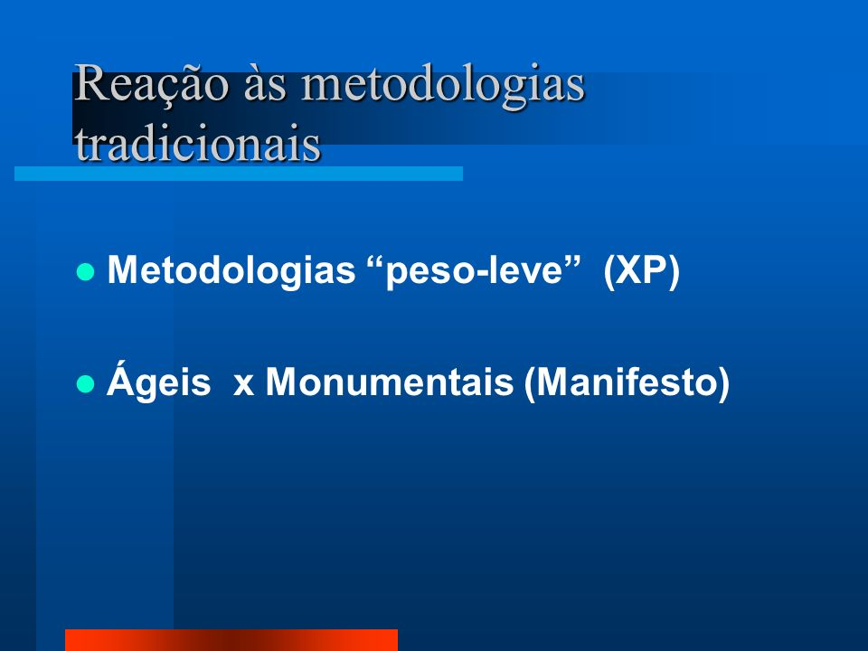 Reação às metodologias tradicionais Metodologias peso-leve (XP) Ágeis x Monumentais (Manifesto)