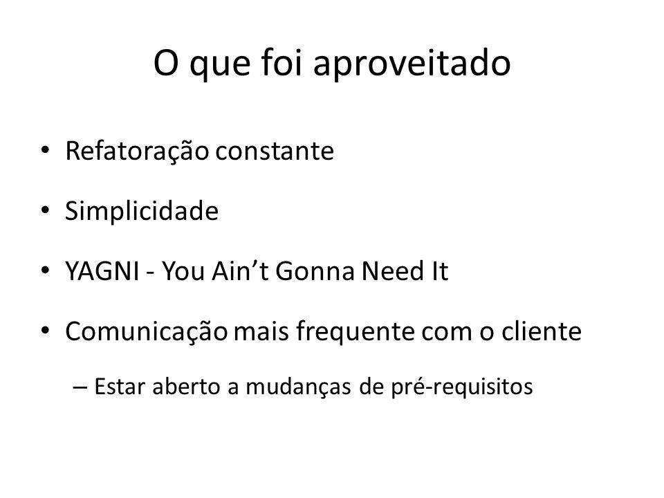 O que foi aproveitado Refatoração constante Simplicidade YAGNI - You Aint Gonna Need It Comunicação mais frequente com o cliente – Estar aberto a mudanças de pré-requisitos