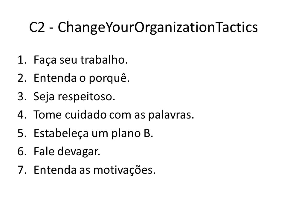 C2 - ChangeYourOrganizationTactics 1.Faça seu trabalho. 2.Entenda o porquê. 3.Seja respeitoso. 4.Tome cuidado com as palavras. 5.Estabeleça um plano B