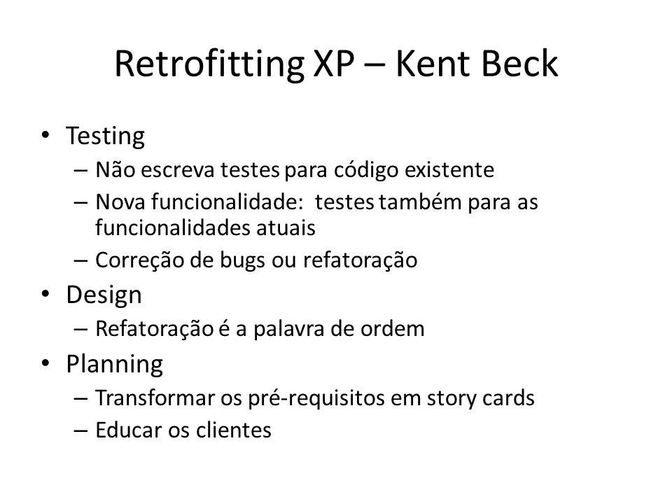 Retrofitting XP – Kent Beck Testing – Não escreva testes para código existente – Nova funcionalidade: testes também para as funcionalidades atuais – Correção de bugs ou refatoração Design – Refatoração é a palavra de ordem Planning – Transformar os pré-requisitos em story cards – Educar os clientes