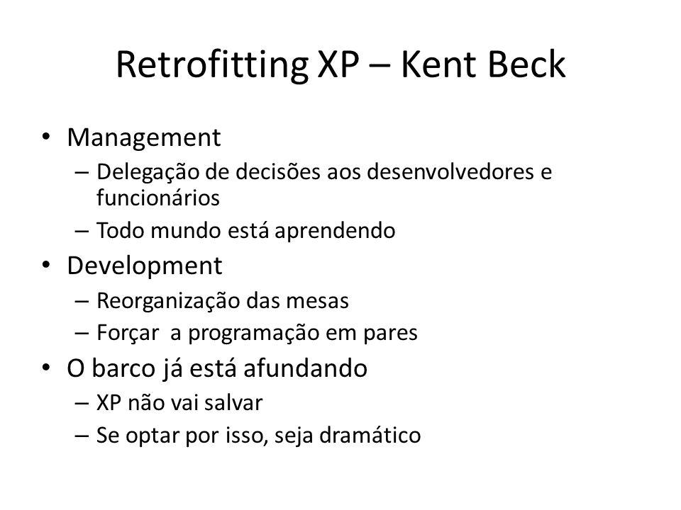 Retrofitting XP – Kent Beck Management – Delegação de decisões aos desenvolvedores e funcionários – Todo mundo está aprendendo Development – Reorganização das mesas – Forçar a programação em pares O barco já está afundando – XP não vai salvar – Se optar por isso, seja dramático