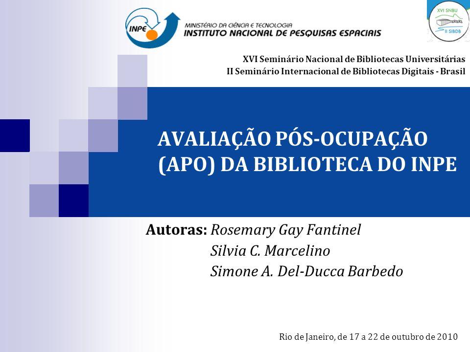 AVALIAÇÃO PÓS-OCUPAÇÃO (APO) DA BIBLIOTECA DO INPE Autoras: Rosemary Gay Fantinel Silvia C. Marcelino Simone A. Del-Ducca Barbedo XVI Seminário Nacion