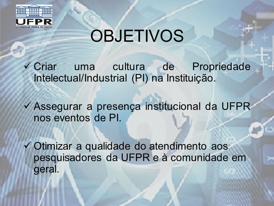 OBJETIVOS Criar uma cultura de Propriedade Intelectual/Industrial (PI) na Instituição.