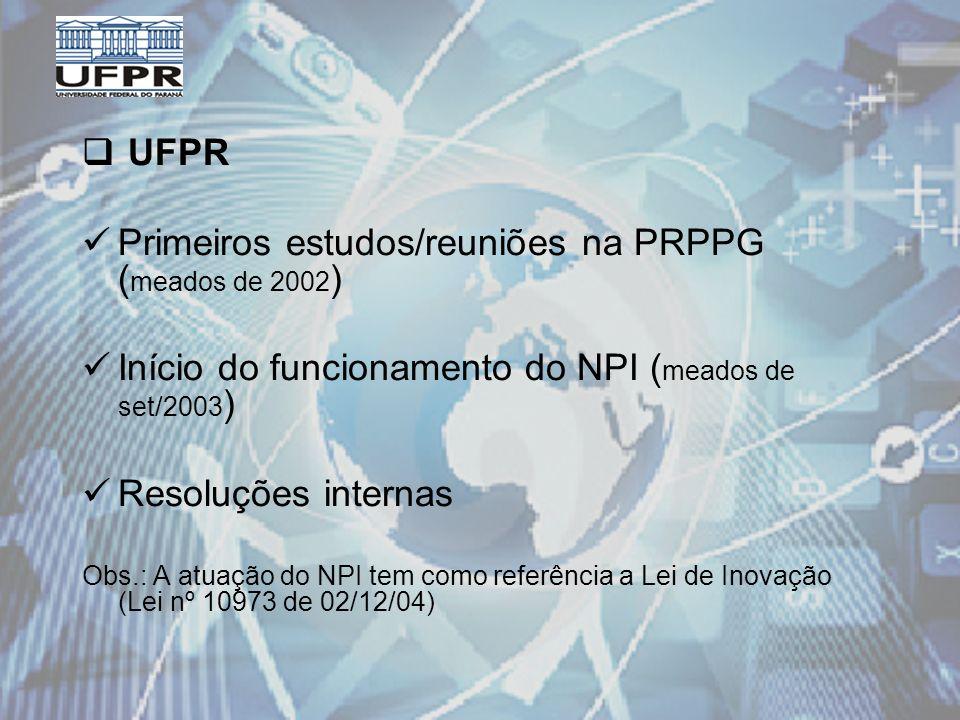 UFPR Primeiros estudos/reuniões na PRPPG ( meados de 2002 ) Início do funcionamento do NPI ( meados de set/2003 ) Resoluções internas Obs.: A atuação do NPI tem como referência a Lei de Inovação (Lei nº 10973 de 02/12/04)